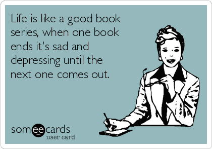 Life is like a good book series, when one book ends it's sad and depressing until the next one comes out.