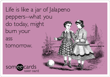 Life is like a jar of Jalapeno peppers--what you do today, might burn your ass tomorrow.