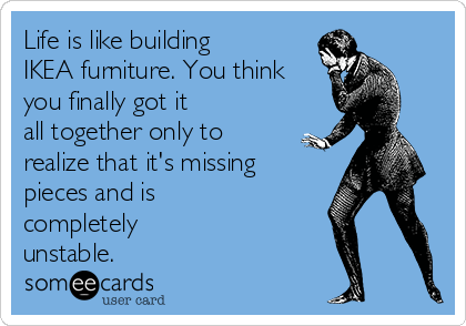 Life is like building IKEA furniture. You think you finally got it all together only to realize that it's missing pieces and is completely unstable.