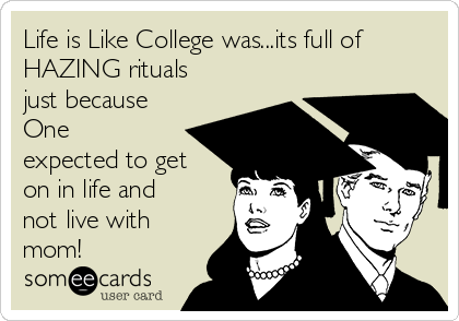 Life is Like College was...its full of HAZING rituals just because One expected to get on in life and not live with mom!