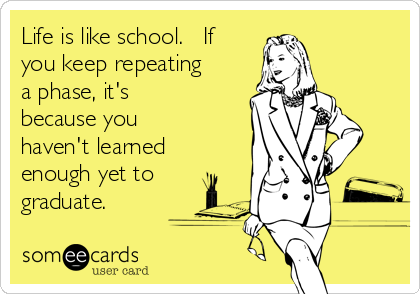 Life is like school.   If you keep repeating a phase, it's because you haven't learned enough yet to graduate.
