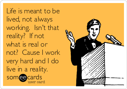 Life is meant to be lived, not always working.  Isn't that reality?  If not what is real or not?  Cause I work very hard and I do live in a reality.