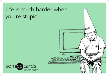 Life is much harder when you're stupid!