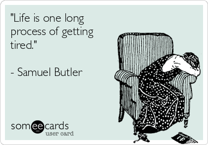 """""""Life is one long process of getting tired.""""  - Samuel Butler"""