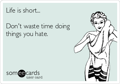 Life is short...  Don't waste time doing things you hate.