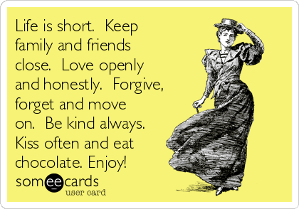 Life is short.  Keep family and friends close.  Love openly and honestly.  Forgive, forget and move on.  Be kind always. Kiss often and eat chocolate. Enjoy!