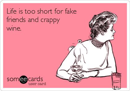 Life is too short for fake friends and crappy wine.