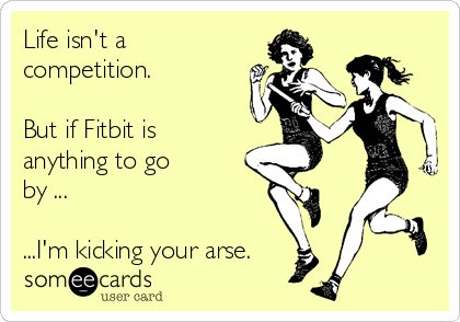 Life isn't a competition.   But if Fitbit is anything to go  by ...   ...I'm kicking your arse.