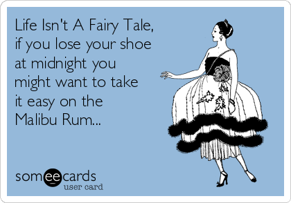 Life Isn't A Fairy Tale, if you lose your shoe at midnight you might want to take it easy on the Malibu Rum...