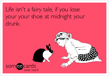 Life isn't a fairy tale, if you lose your your shoe at midnight your drunk.