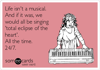 Life isn't a musical. And if it was, we would all be singing 'total eclipse of the heart'. All the time. 24/7.