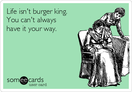 Life isn't burger king. You can't always have it your way.