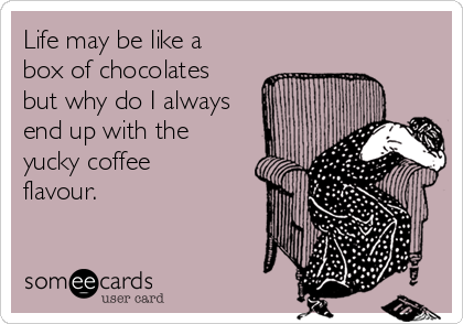 Life may be like a box of chocolates but why do I always end up with the yucky coffee flavour.