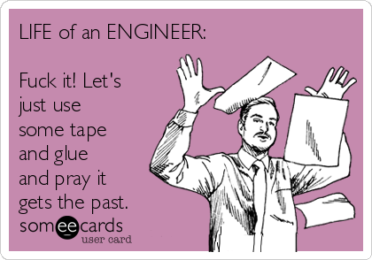 LIFE of an ENGINEER:  Fuck it! Let's just use some tape and glue and pray it gets the past.