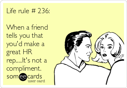 Life rule # 236:  When a friend tells you that you'd make a great HR rep.....It's not a compliment.