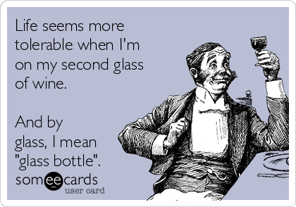 """Life seems more tolerable when I'm on my second glass of wine.  And by glass, I mean """"glass bottle""""."""