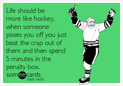 Life should be more like hockey, when someone pisses you off you just  beat the crap out of them and then spend 5 minutes in the penalty box.