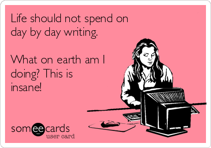 Life should not spend on day by day writing.  What on earth am I doing? This is insane!