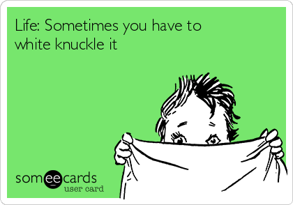 Life: Sometimes you have to white knuckle it