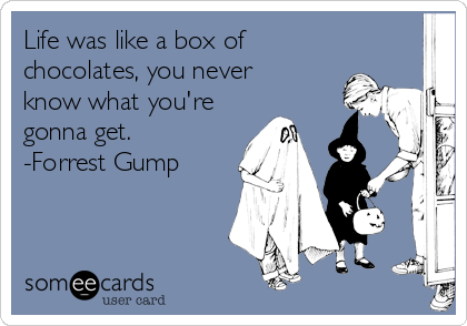 Life was like a box of chocolates, you never know what you're gonna get. -Forrest Gump