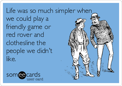 Life was so much simpler when we could play a friendly game or red rover and clothesline the people we didn't like.
