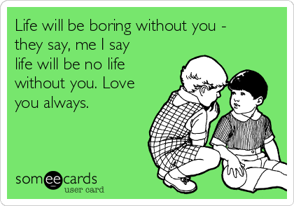 Life will be boring without you - they say, me I say life will be no life without you. Love you always.