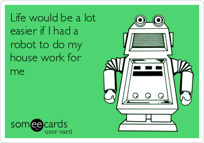 Life would be a lot easier if I had a robot to do my house work for me