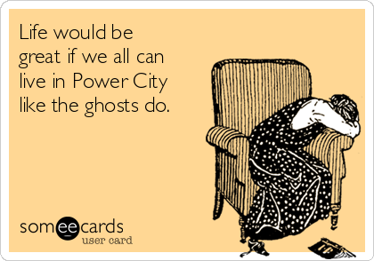 Life would be great if we all can live in Power City like the ghosts do.