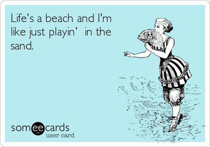 Life's a beach and I'm  like just playin'  in the sand.