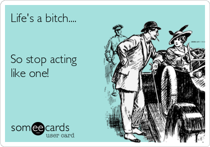 Life's a bitch....   So stop acting like one!
