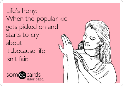 Life's Irony: When the popular kid gets picked on and starts to cry about it...because life isn't fair.