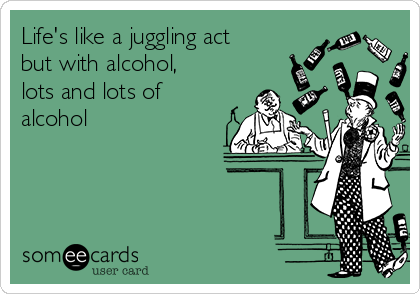 Life's like a juggling act but with alcohol, lots and lots of alcohol