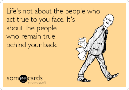 Life's not about the people who act true to you face. It's about the people who remain true behind your back.