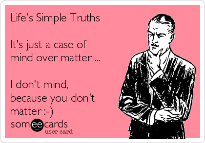 Life's Simple Truths  It's just a case of mind over matter ...  I don't mind, because you don't matter :-)
