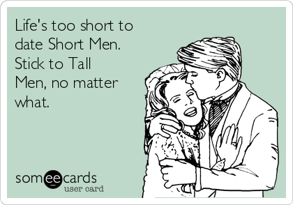 Life's too short to date Short Men. Stick to Tall Men, no matter what.