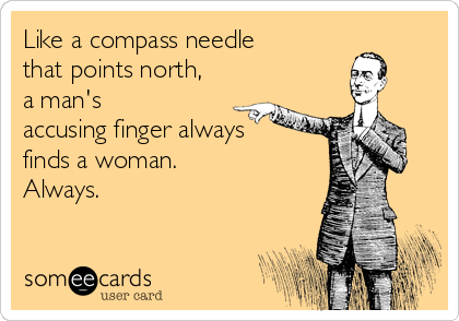 Like a compass needle that points north, a man's accusing finger always finds a woman.  Always.