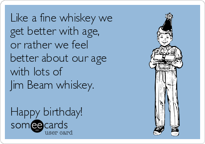 Like a fine whiskey we get better with age, or rather we feel  better about our age with lots of  Jim Beam whiskey.  Happy birthday!