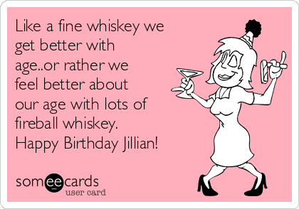 Like a fine whiskey we get better with age..or rather we feel better about our age with lots of fireball whiskey. Happy Birthday Jillian!
