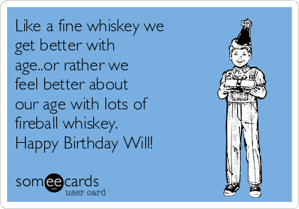 Like a fine whiskey we get better with age..or rather we feel better about our age with lots of fireball whiskey. Happy Birthday Will!
