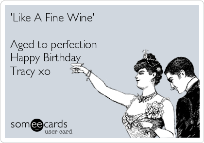 'Like A Fine Wine'  Aged to perfection Happy Birthday Tracy xo