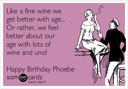 Like a fine wine we get better with age... Or rather, we feel better about our age with lots of wine and uno!  Happy Birthday Phoebe