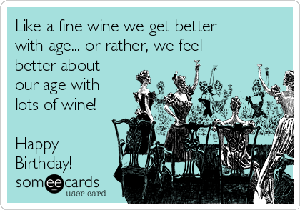 Like a fine wine we get better with age... or rather, we feel better about our age with lots of wine!  Happy Birthday!