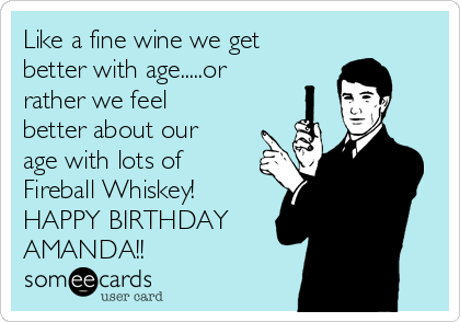Like a fine wine we get better with age.....or rather we feel better about our age with lots of Fireball Whiskey! HAPPY BIRTHDAY AMANDA!!