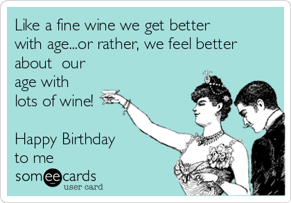 Like a fine wine we get better with age...or rather, we feel better about  our age with  lots of wine!  Happy Birthday  to me