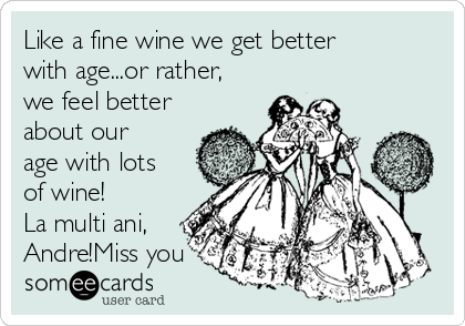 Like a fine wine we get better with age...or rather, we feel better about our age with lots of wine! La multi ani, Andre!Miss you