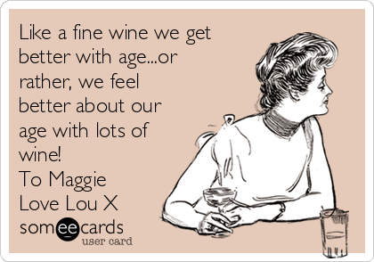 Like a fine wine we get better with age...or rather, we feel better about our age with lots of wine!  To Maggie Love Lou X