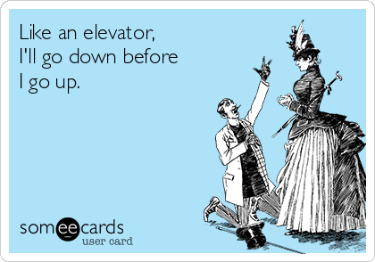 Like an elevator, I'll go down before  I go up.
