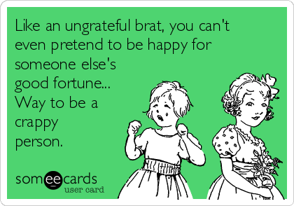 Like an ungrateful brat, you can't even pretend to be happy for someone else's good fortune... Way to be a crappy person.