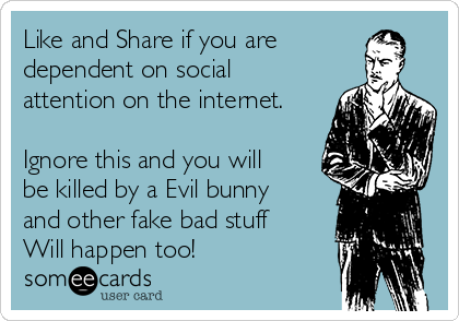 Like and Share if you are dependent on social attention on the internet.  Ignore this and you will be killed by a Evil bunny and other fake bad stuff Will happen too!