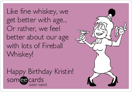Like fine whiskey, we get better with age... Or rather, we feel better about our age with lots of Fireball Whiskey!   Happy Birthday Kristin!